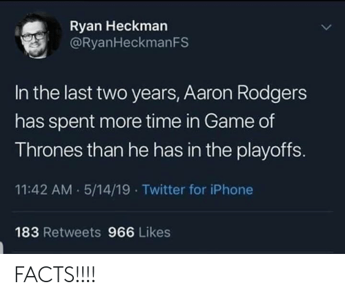 Aaron Rodgers: Ryan Heckman  @RyanHeckmanFS  In the last two years, Aaron Rodgers  has spent more time in Game of  Thrones than he has in the playoffS.  11:42 AM 5/14/19 Twitter for iPhone  183 Retweets 966 Likes FACTS!!!!