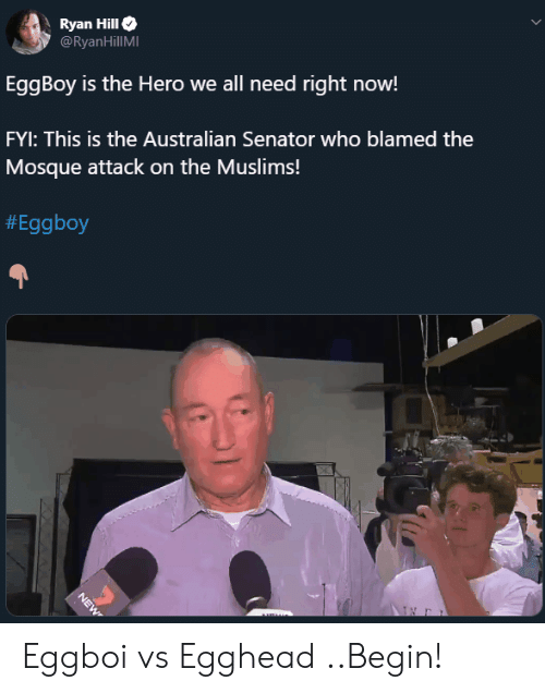 Australian, Hero, and Who: Ryan Hill  @RyanHillMI  EggBoy is the Hero we all need right now!  FYI: This is the Australian Senator who blamed the  Mosque attack on the Muslims!  #Eggboy  NEW Eggboi vs Egghead ..Begin!