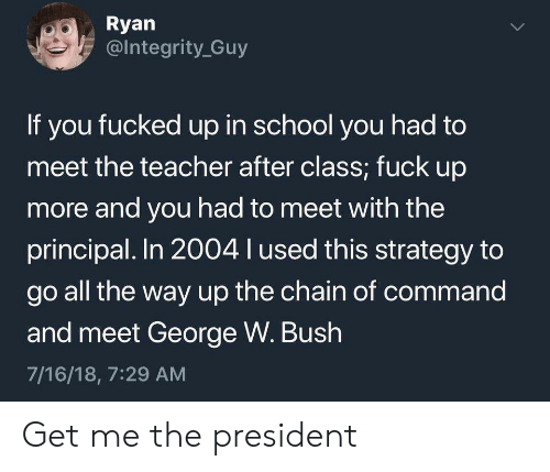 ryan: Ryan  @Integrity Guy  If you fucked up in school you had to  meet the teacher after class; fuck up  more and you had to meet with the  principal. In 2004 l used this strategy to  go all the way up the chain of command  and meet George W. Bush  7/16/18, 7:29 AM  > Get me the president