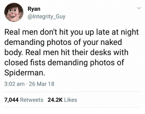 Integrity, Naked, and Spiderman: Ryan  @Integrity_Guy  Real men don't hit you up late at night  demanding photos of your naked  body. Real men hit their desks with  closed fists demanding photos of  Spiderman.  3:02 am 26 Mar 18  7,044 Retweets 24.2K Likes