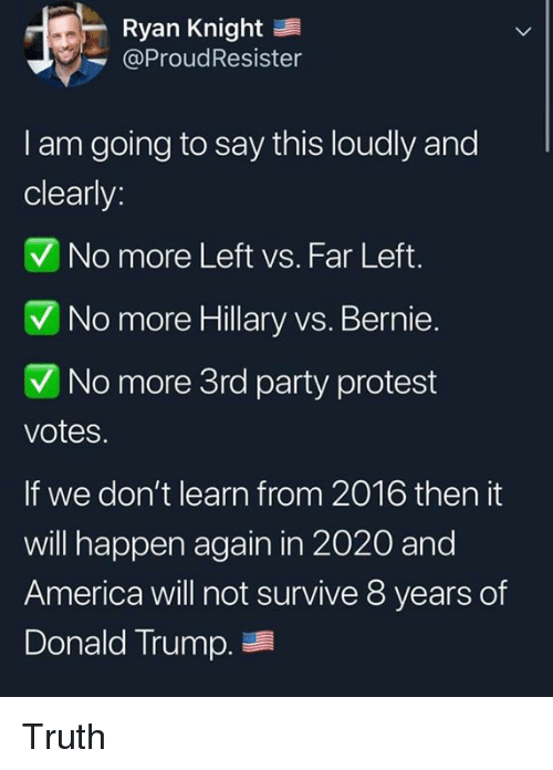 America, Donald Trump, and Party: Ryan Knight  @ProudResister  l am going to say this loudly and  clearly:  V No more Left vs. Far Left.  No more Hillary vs. Bernie  No more 3rd party protest  votes.  If we don't learn from 2016 then it  will happen again in 2020 and  America will not survive 8 years of  Donald Trump. Truth