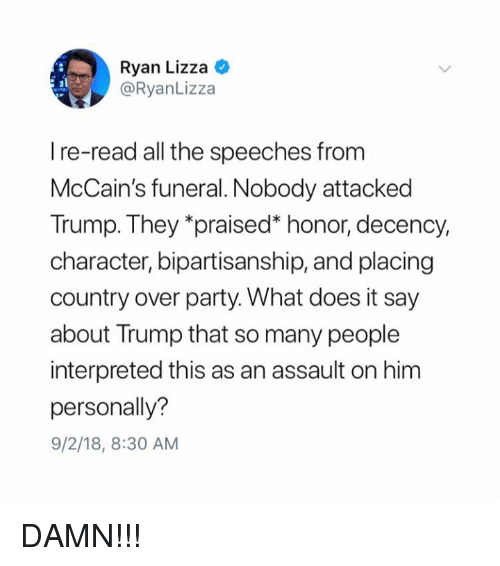 """Party, Trump, and What Does: Ryan Lizza C  @RyanLizza  I re-read all the speeches from  McCain's funeral. Nobody attacked  Trump. They """"praised"""" honor, decency,  character, bipartisanship, and placing  country over party. What does it say  about Trump that so many people  interpreted this as an assault on him  personally?  9/2/18, 8:30 AM DAMN!!!"""