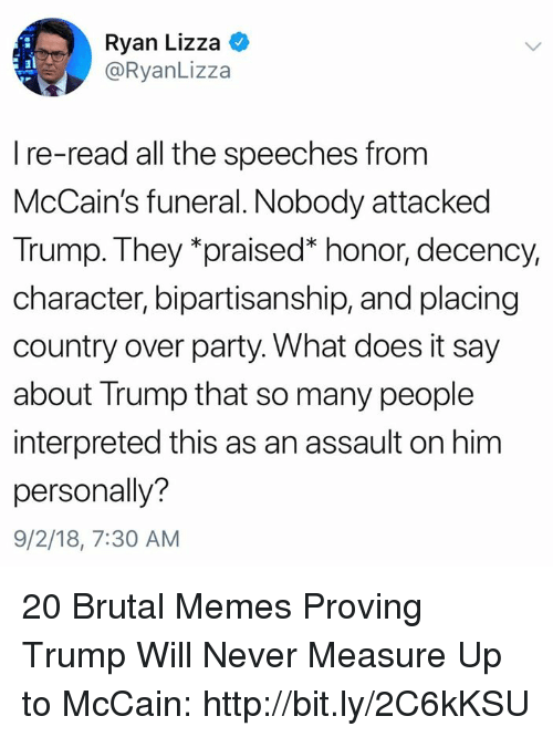Memes, Party, and Http: Ryan Lizza  @RyanLizza  I re-read all the speeches from  McCain's funeral. Nobody attacked  Trump.They 'praised honor, decency  character, bipartisanship, and placing  country over party. What does it say  about Trump that so many people  interpreted this as an assault on him  personally?  9/2/18, 7:30 AM 20 Brutal Memes Proving Trump Will Never Measure Up to McCain: http://bit.ly/2C6kKSU