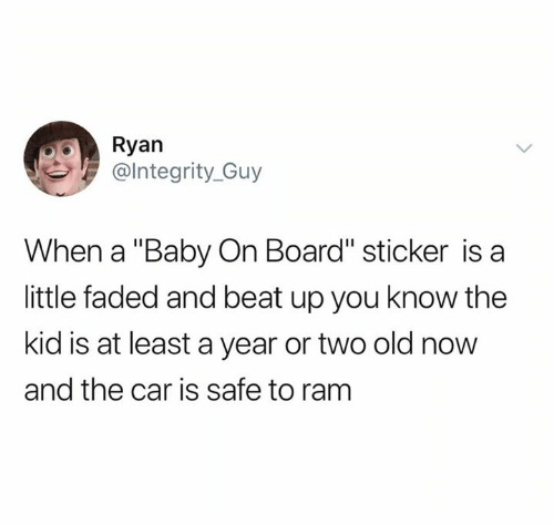 "beat up: Ryan  @lntegrity_Guy  When a ""Baby On Board"" sticker is a  little faded and beat up you know the  kid is at least a year or two old now  and the car is safe to ram"
