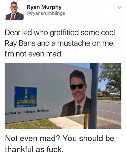madding: Ryan Murphy  @ryansrumblings  Dear kid who graffitied some cool  Ray Bans and a mustache on me  I'm not even mag.  cated to a better Brisbane Not even mad? You should be thankful as fuck.