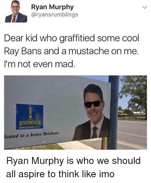 imo: Ryan Murphy  @ryansrumblings  Dear kid who graffitied some cool  Ray Bans and a mustache on me  I'm not even mad  icated to a better Brisbane Ryan Murphy is who we should all aspire to think like imo