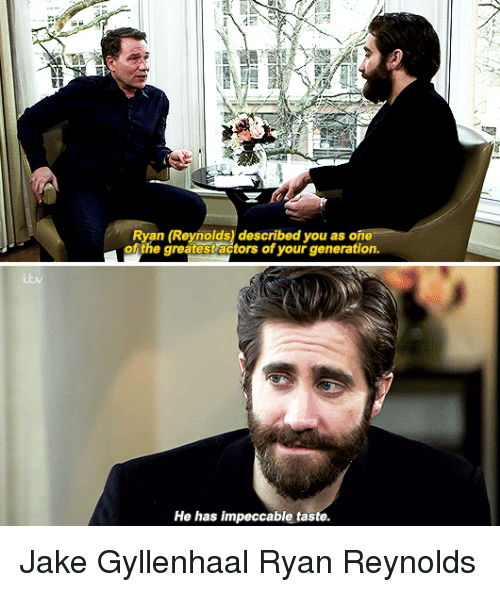 Jake Gyllenhaal: Ryan (Reynolds) described you as one  ofthe greatestactors of your generation.  He has impeccable taste. Jake Gyllenhaal Ryan Reynolds