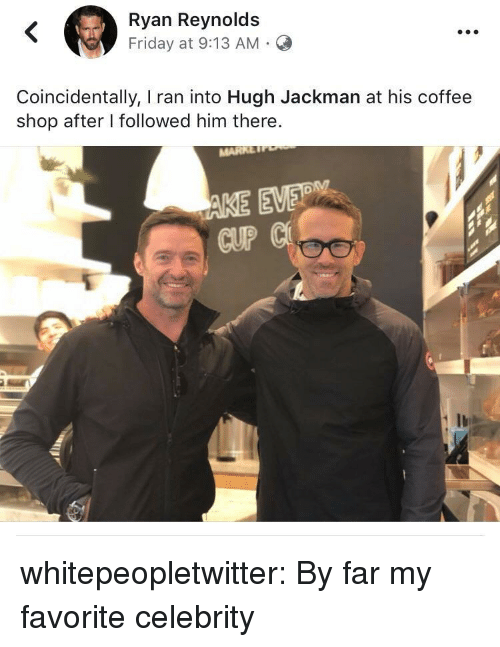 Friday, Target, and Tumblr: Ryan Reynolds  Friday at 9:13 AM.C  Coincidentally, I ran into Hugh Jackman at his coffee  shop after I followed him there.  CUP whitepeopletwitter: By far my favorite celebrity