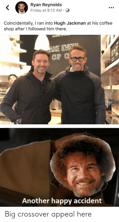 crossover: Ryan Reynolds  Friday at 9:13 AM  .  Coincidentally, I ran into Hugh Jackman at his coffee  shop after I followed him there.  MARK  AKE EVERM  CUP C  Another happy accident Big crossover appeal here