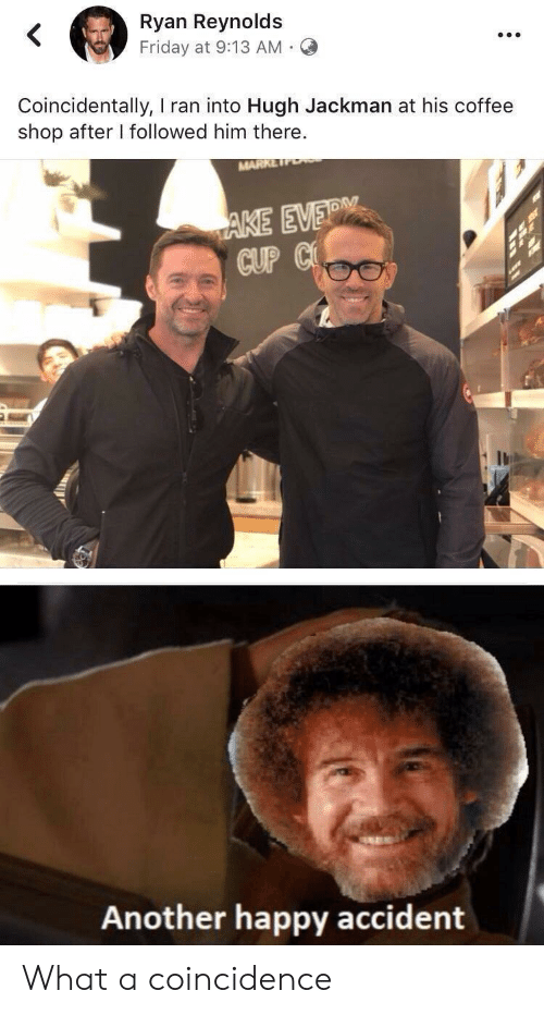 coincidentally: Ryan Reynolds  Friday at 9:13 AM  Coincidentally, I ran into Hugh Jackman at his coffee  shop after I followed him there.  MARK  AKE EVER  CUP C  Another happy accident What a coincidence