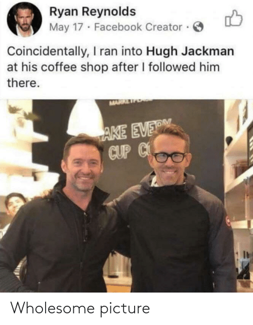 ryan: Ryan Reynolds  May 17 · Facebook Creator ·  Coincidentally, I ran into Hugh Jackman  at his coffee shop after I followed him  there.  MARR  AKE EVERM  CUP C Wholesome picture