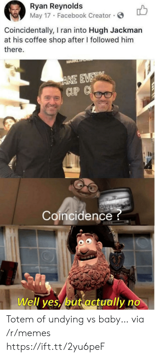 coincidentally: Ryan Reynolds  May 17 Facebook Creator  Coincidentally, I ran into Hugh Jackman  at his coffee shop after I followed him  there.  MARR  AKE EVER  CUP C  Coincidence?  Well yes, but actually no Totem of undying vs baby… via /r/memes https://ift.tt/2yu6peF
