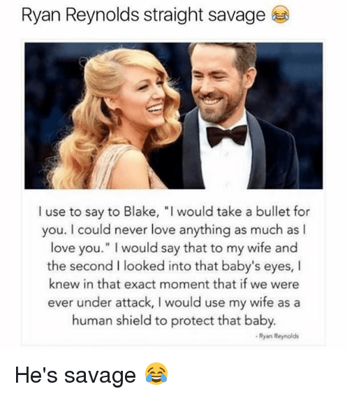 "Love, Memes, and Savage: Ryan Reynolds straight savage  I use to say to Blake, ""I would take a bullet for  you. I could never love anything as much as I  love you."" I would say that to my wife and  the second I looked into that baby's eyes, I  knew in that exact moment that if we were  ever under attack, I would use my wife as a  human shield to protect that baby.  Ryan Reynolds He's savage 😂"