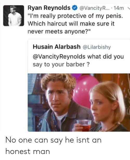 "Barber, Haircut, and Ryan Reynolds: Ryan Reynolds@VancityR... 14m  ""I'm really protective of my penis.  Which haircut will make sure it  never meets anyone?""  Husain Alarbash @Lilarbishy  @VancityReynolds what did you  say to your barber? No one can say he isnt an honest man"