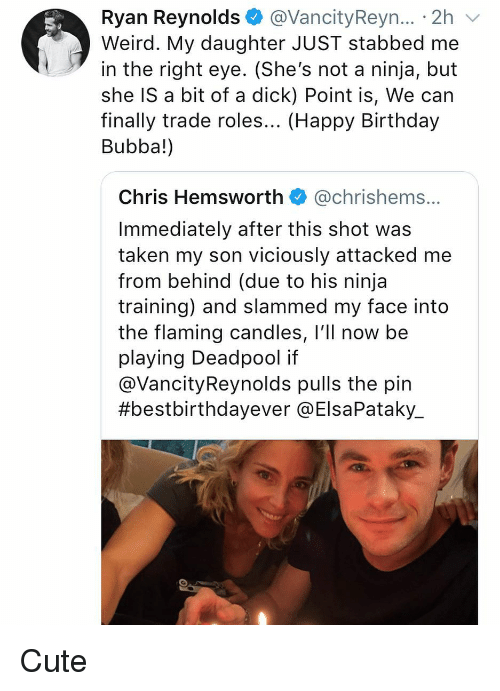 Birthday, Bubba, and Chris Hemsworth: Ryan Reynolds @VancityReyn... 2h  Weird. My daughter JUST stabbed me  in the right eye. (She's not a ninja, but  she IS a bit of a dick) Point is, We can  finally trade roles... (Happy Birthday  Bubba!)  Chris Hemsworth @chrishems.  Immediately after this shot was  taken my son viciously attacked me  from behind (due to his ninja  training) and slammed my face into  the flaming candles, l'll now be  playing Deadpool if  @VancityReynolds pulls the pin  #bestbirthdayever @ElsaPataky. Cute