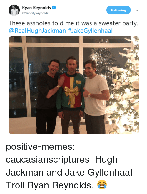Jake Gyllenhaal: Ryan Reynolds  @VancityReynolds  Following  These assholes told me it was a sweater party  @RealHughJackman positive-memes:  caucasianscriptures:  Hugh Jackman and Jake Gyllenhaal Troll Ryan Reynolds.  😂