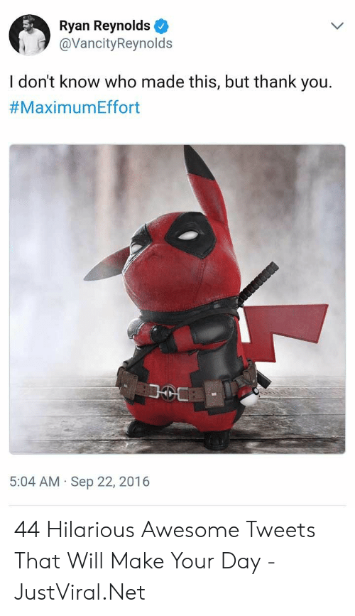 Ryan Reynolds, Thank You, and Awesome: Ryan Reynolds  @VancityReynolds  I don't know who made this, but thank you.  #MaximumEffort  5:04 AM Sep 22, 2016  . 44 Hilarious Awesome Tweets That Will Make Your Day - JustViral.Net