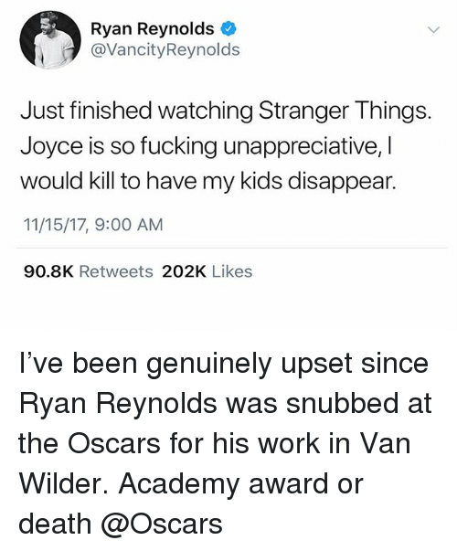 Fucking, Oscars, and Ryan Reynolds: Ryan Reynolds  @VancityReynolds  Just finished watching Stranger Things.  Joyce is so fucking unappreciative, I  would kill to have my kids disappear.  11/15/17, 9:00 AM  90.8K Retweets 202K Likes I've been genuinely upset since Ryan Reynolds was snubbed at the Oscars for his work in Van Wilder. Academy award or death @Oscars
