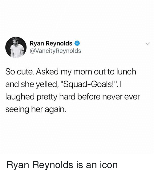 "Cute, Goals, and Memes: Ryan Reynolds  @VancityReynolds  So cute. Asked my mom out to lunch  and she yelled, ""Squad-Goals!"".I  laughed pretty hard before never ever  seeing her again. Ryan Reynolds is an icon"