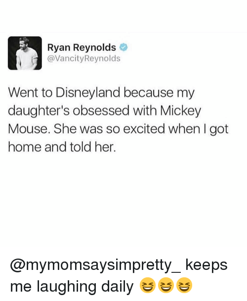 Disneyland, Funny, and Ryan Reynolds: Ryan Reynolds  @VancityReynolds  Went to Disneyland because my  daughter's obsessed with Mickey  Mouse. She was so excited when I got  home and told her. @mymomsaysimpretty_ keeps me laughing daily 😆😆😆