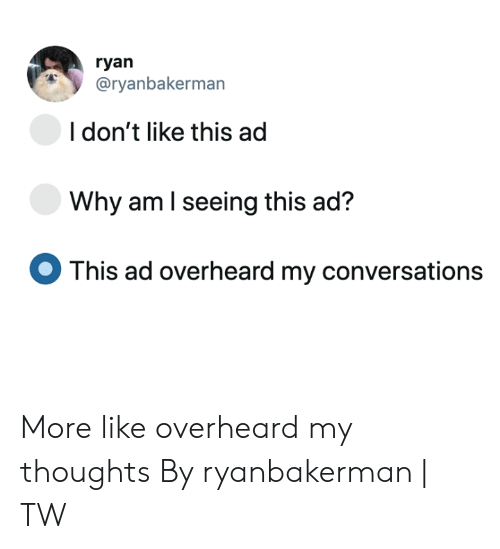 Dank, 🤖, and Why: ryan  @ryanbakerman  I don't like this ad  Why am I seeing this ad?  This ad overheard my conversations More like overheard my thoughts  By ryanbakerman | TW