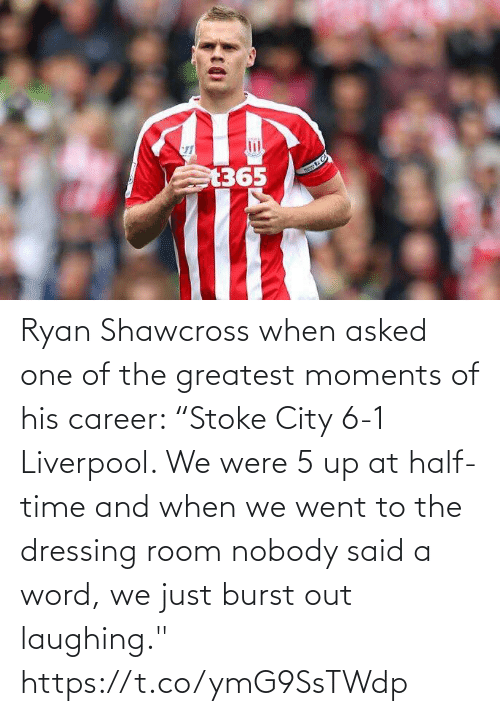 "ryan: Ryan Shawcross when asked one of the greatest moments of his career:   ""Stoke City 6-1 Liverpool. We were 5 up at half-time and when we went to the dressing room nobody said a word, we just burst out laughing."" https://t.co/ymG9SsTWdp"