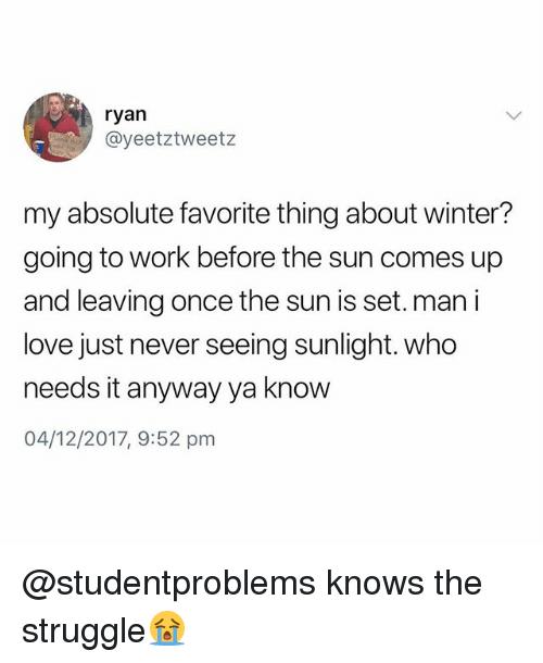 Love, Struggle, and Winter: ryan  @yeetztweetz  my absolute favorite thing about winter?  going to work before the sun comes up  and leaving once the sun is set. man i  love just never seeing sunlight. who  needs it anyway ya know  04/12/2017, 9:52 pm @studentproblems knows the struggle😭