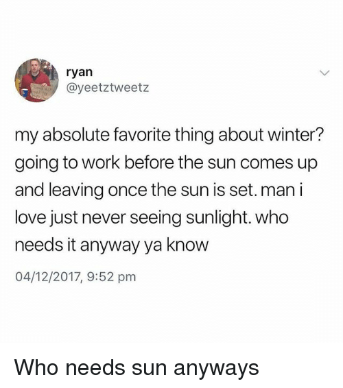 Love, Memes, and Winter: ryan  @yeetztweetz  my absolute favorite thing about winter?  going to work before the sun comes up  and leaving once the sun is set. man i  love just never seeing sunlight. who  needs it anyway ya know  04/12/2017, 9:52 pm Who needs sun anyways