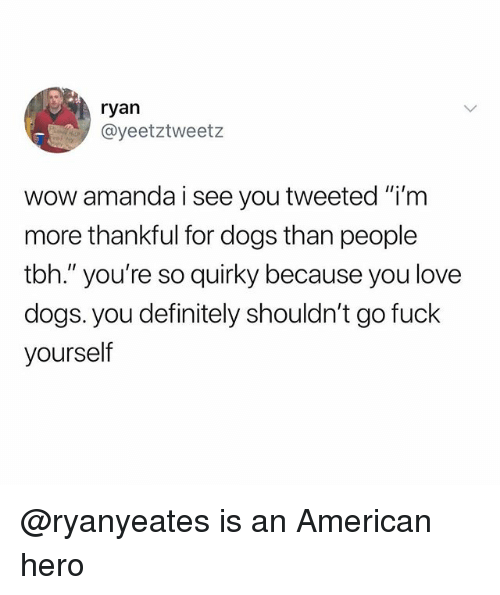 """Definitely, Dogs, and Love: ryan  @yeetztweetz  wow amanda i see you tweeted """"i'm  more thankful for dogs than people  tbh."""" you're so quirky because you love  dogs. you definitely shouldn't go fuck  yourself @ryanyeates is an American hero"""
