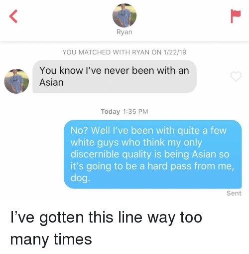 Asian, Quite, and Today: Ryan  YOU MATCHED WITH RYAN ON 1/22/19  You know I've never been with an  Asian  Today 1:35 PM  No? Well I've been with quite a few  white guys who think my only  discernible quality is being Asian so  it's going to be a hard pass from me,  dog.  Sent I've gotten this line way too many times