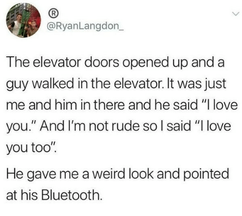 """Weird Look: @RyanLangdon  The elevator doors opened up and a  guy walked in the elevator. It was just  me and him in there and he said """"I love  you."""" And I'm not rude so l said """"I love  you too""""  He gave me a weird look and pointed  at his Bluetooth."""