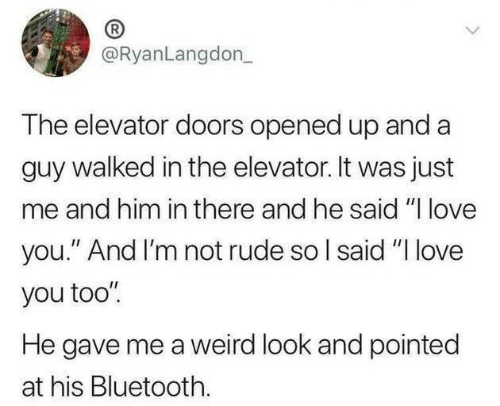 """Weird Look: @RyanLangdon_  The elevator doors opened up and a  guy walked in the elevator. It was just  me and him in there and he said """"I love  you."""" And I'm not rude so I said """"I love  you too""""  He gave me a weird look and pointed  at his Bluetooth."""