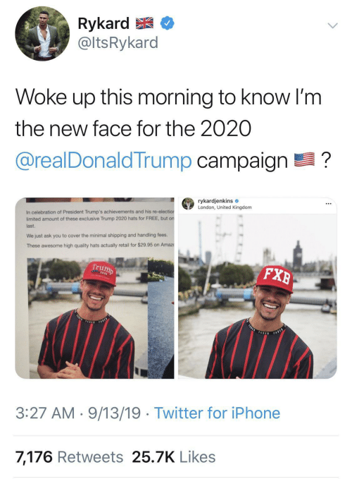 United: Rykard E  @ltsRykard  Woke up this morning to know I'm  the new face for the 2020  @realDonaldTrump campaign ?  rykardjenkins e  London, United Kingdom  In celebration of President Trump's achievements and his re-election  limited amount of these exclusive Trump 2020 hats for FREE, but on  last.  We just ask you to cover the minimal shipping and handling fees.  These awesome high quality hats actually retail for $29.95 on Amaz  Trump  FXB  FASLE  FARES  TADED  FABED  3:27 AM · 9/13/19 · Twitter for iPhone  7,176 Retweets 25.7K Likes