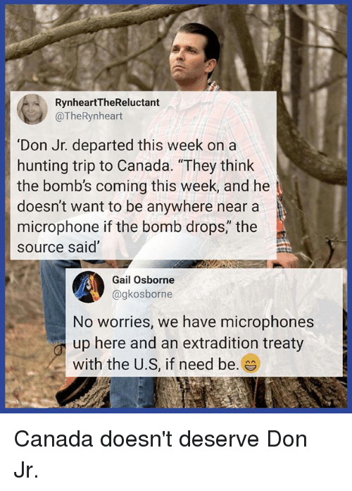 """Memes, Hunting, and Canada: RynheartTheReluctant  @TheRynheart  'Don Jr. departed this week on a  hunting trip to Canada. """"They think  the bomb's coming this week, and he  doesn't want to be anywhere near a  microphone if the bomb drops,"""" the  source said""""  4  No worries, we have microphones  up here and an extradition treaty  with the U.S, if need be. es  Gail Osborne  @gkosborne Canada doesn't deserve Don Jr."""