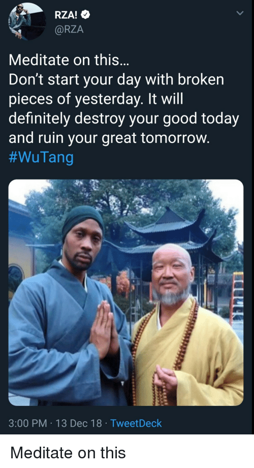 Will Definitely: RZA!  @RZA  Meditate on this  Don't start your day with broken  pieces of yesterday. It will  definitely destroy your good today  and ruin your great tomorrovw  #WuTang  3:00 PM 13 Dec 18 TweetDeck Meditate on this