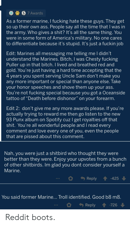 "Love, Reddit, and Troll: S 7 Awards  As a former marine, I fucking hate these guys. They get  so up their own ass. People say all the time that I was in  the army. Who gives a shit? It's all the same thing. You  were in some form of America's military. No one cares  to differentiate because it's stupid. It's just a fuckin job  Edit: Marines all messaging me telling me I didn't  understand the Marines. Bitch, I was Chesty fucking  Puller up in that bitch. I lived and breathed red and  gold. You're just having a hard time accepting that the  4 years you spent serving Uncle Sam don't make you  any more important or special than anyone else. Take  your honor speeches and shove them up your ass.  You're not fucking special because you got a Oceanside  tattoo of ""Death before dishonor"" on your forearm.  Edit 2: don't give me any more awards please. If you're  actually trying to reward me then go listen to the new  93 Punx album on Spotify cuzl get royalties off that  shit. You're all wonderful people and I read every  comment and love every one of you, even the people  that are pissed about this comment.  Nah, you were just a shitbird who thought they were  better than they were. Enjoy your upvotes from a bunch  of other shitbirds. Im glad you dont consider yourself a  Marine.  -425  Reply  You said former Marine... Troll identified. Good b8 m8.  -726  Reply Reddit boots."