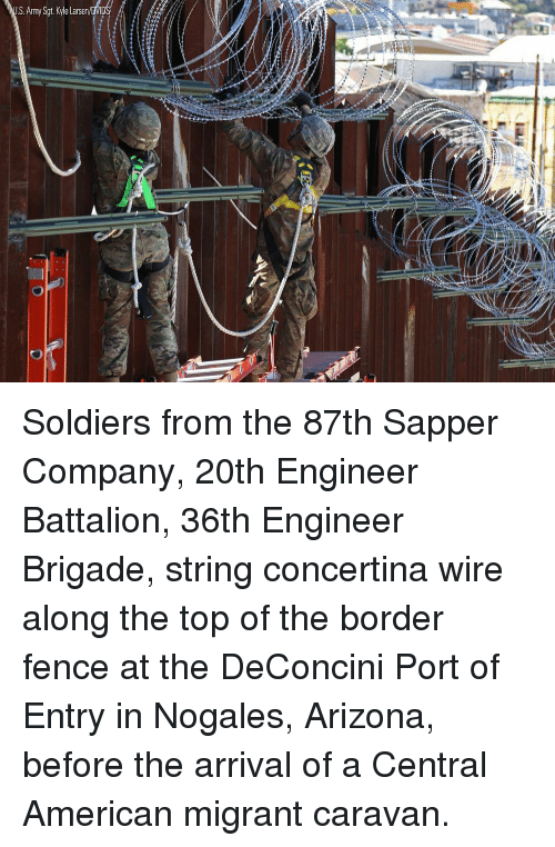 battalion: S.Army Sgt. Kyle Larsen Soldiers from the 87th Sapper Company, 20th Engineer Battalion, 36th Engineer Brigade, string concertina wire along the top of the border fence at the DeConcini Port of Entry in Nogales, Arizona, before the arrival of a Central American migrant caravan.