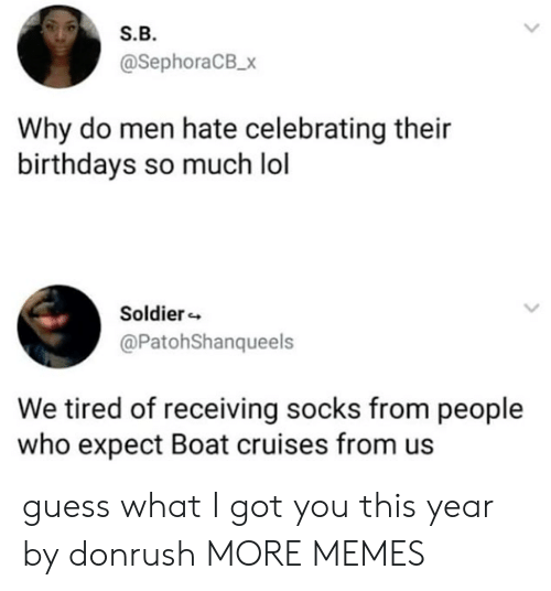 Dank, Lol, and Memes: S.B.  @SephoraCB_x  Why do men hate celebrating their  birthdays so much lol  Soldier  @PatohShanqueels  We tired of receiving socks from people  who expect Boat cruises from us guess what I got you this year by donrush MORE MEMES