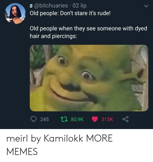 Dank, Memes, and Old People: s@bitchuaries 02 lip  Old people: Don't stare it's rude!  Old people when they see someone with dyed  hair and piercings:  ti 80,9K  245  315K meirl by Kamilokk MORE MEMES