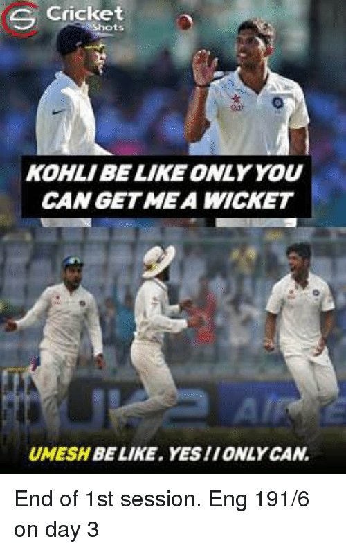 Kohls: S Cricket  KOHL/BE LIKE ONLY YOU  CAN GET MEA WICKET  UMESHBE LIKE. YES/IONLY CAN End of 1st session. Eng 191/6 on day 3