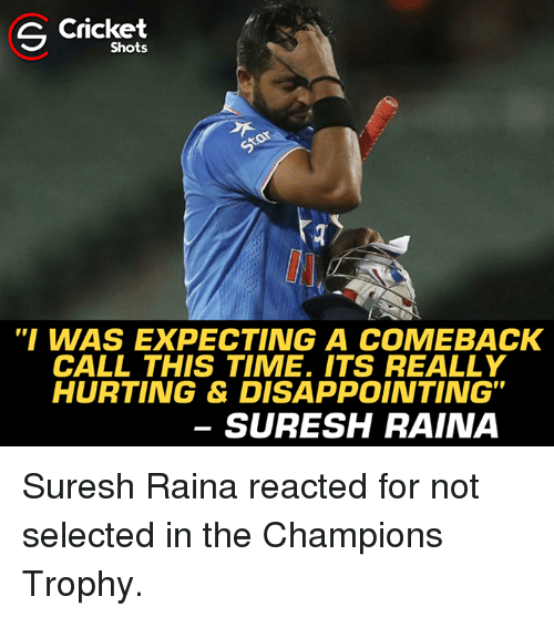 """champions trophy: S Cricket  Shots  """"I WAS EXPECTING A COMEBACK  CALL THIS TIME. ITS REALLY  HURTING & DISAPPOINTING""""  SURESH RAINA Suresh Raina reacted for not selected in the Champions Trophy."""