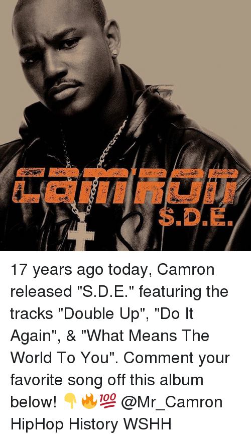 """Do It Again, Memes, and Wshh: S.D.E 17 years ago today, Camron released """"S.D.E."""" featuring the tracks """"Double Up"""", """"Do It Again"""", & """"What Means The World To You"""". Comment your favorite song off this album below! 👇🔥💯 @Mr_Camron HipHop History WSHH"""