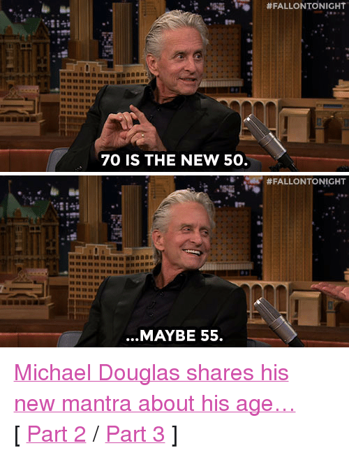 """Target, youtube.com, and Http: ,'S.Fİ)  #FALLONTONIGHT  70 IS THE NEW 50.   #FALLONTONIGHT  ...MAYBE 55. <p><a href=""""http://www.nbc.com/the-tonight-show/segments/117896"""" target=""""_blank"""">Michael Douglas shares his new mantra about his age&hellip;</a></p><p>[ <a href=""""https://www.youtube.com/watch?v=oVKU4LazMKU&amp;list=UU8-Th83bH_thdKZDJCrn88g&amp;index=2"""" target=""""_blank"""">Part 2</a> / <a href=""""http://www.nbc.com/the-tonight-show/segments/117891"""" target=""""_blank"""">Part 3</a> ]</p>"""