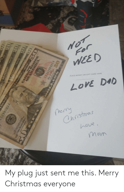 Weed: S*.**..  For  WEED  PLACE MONEY OR GIFT CARD HERE  LoVE DAD  merry  Christmas  hove,  mom  ura  ED STATnes  OFAMEIRTA  IG 152  ESEO TIO My plug just sent me this. Merry Christmas everyone