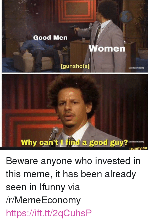 """Meme, Good, and Been: S/  Good Men  omen  [gunshots]  [adultswim.com]  Why can't I find a good guy? <p>Beware anyone who invested in this meme, it has been already seen in Ifunny via /r/MemeEconomy <a href=""""https://ift.tt/2qCuhsP"""">https://ift.tt/2qCuhsP</a></p>"""