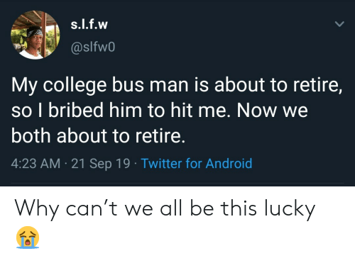 Android, College, and Twitter: s.l.f.w  @slfw0  My college bus man is about to retire,  so I bribed him to hit me. Now we  both about to retire.  4:23 AM 21 Sep 19 Twitter for Android Why can't we all be this lucky 😭