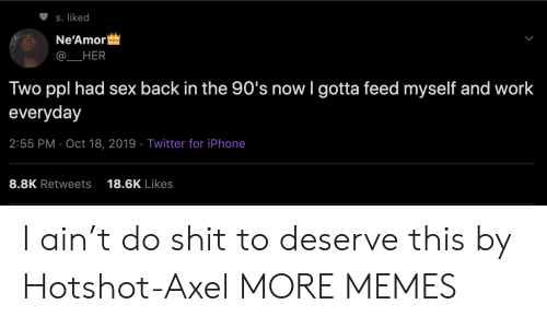iphone-8: S. liked  Ne'Amor  HER  Two ppl had sex back in the 90's now I gotta feed myself and work  everyday  2:55 PM Oct 18, 2019 Twitter for iPhone  8.8K Retweets  18.6K Likes I ain't do shit to deserve this by Hotshot-Axel MORE MEMES