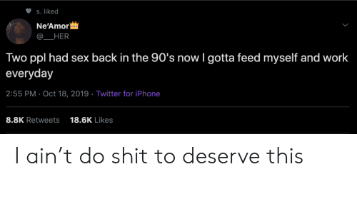 iphone-8: S. liked  Ne'Amor  HER  Two ppl had sex back in the 90's now I gotta feed myself and work  everyday  2:55 PM Oct 18, 2019 Twitter for iPhone  8.8K Retweets  18.6K Likes I ain't do shit to deserve this