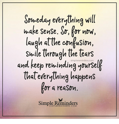 trough: S  ll  rweday everything w  laugh atthe comfusim  and keep rekindling ynursel  make SenSe. do, kor noW,  laugh at the cmusin,  Shile trough the tears  simplereminders.com  (hal everylhing happens  or a reaSon  Simple Reminders
