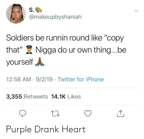 "That Nigga: S.  @makeupbyshaniah  Soldiers be runnin round like ""copy  that""  Nigga do ur own thing...be  yourself  12:58 AM 9/2/19 Twitter for iPhone  3,355 Retweets 14.1K Likes Purple Drank Heart"